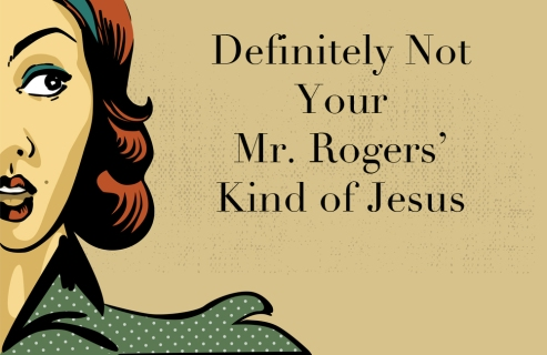 Definitely Not Your Mr. Rogers' Kind of Jesus